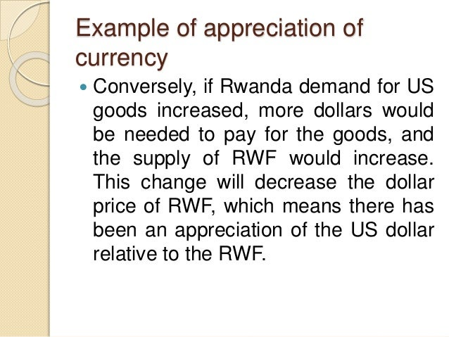 Example of appreciation of currency  Conversely, if Rwanda demand for US goods increased, more dollars would be needed to...