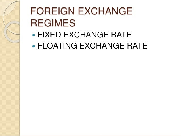 FOREIGN EXCHANGE REGIMES  FIXED EXCHANGE RATE  FLOATING EXCHANGE RATE