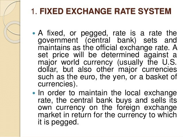 1. FIXED EXCHANGE RATE SYSTEM  A fixed, or pegged, rate is a rate the government (central bank) sets and maintains as the...