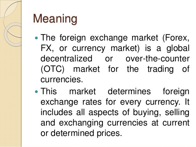 Meaning  The foreign exchange market (Forex, FX, or currency market) is a global decentralized or over-the-counter (OTC) ...