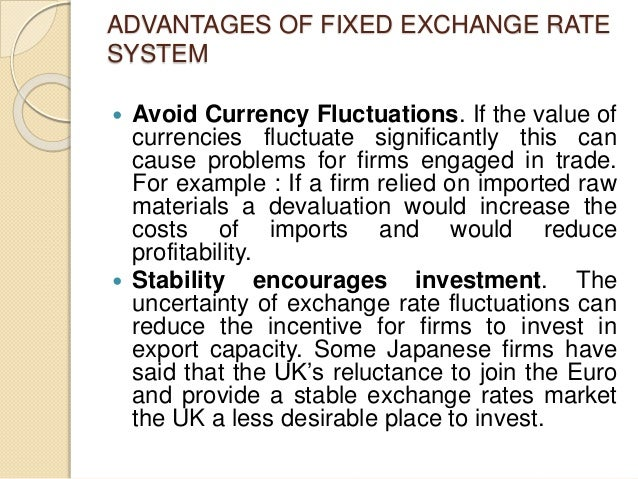 ADVANTAGES OF FIXED EXCHANGE RATE SYSTEM  Avoid Currency Fluctuations. If the value of currencies fluctuate significantly...