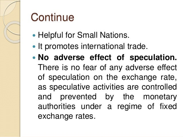 Continue  Helpful for Small Nations.  It promotes international trade.  No adverse effect of speculation. There is no f...