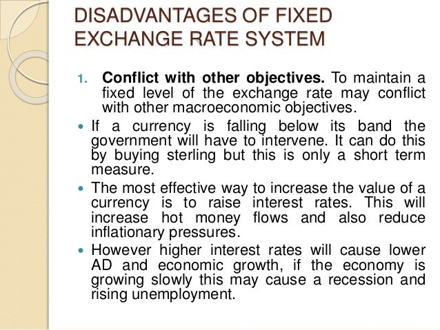 DISADVANTAGES OF FIXED EXCHANGE RATE SYSTEM 1. Conflict with other objectives. To maintain a fixed level of the exchange r...