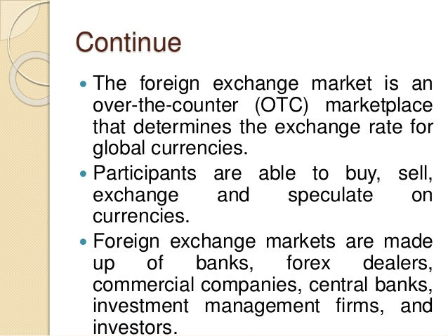 Continue  The foreign exchange market is an over-the-counter (OTC) marketplace that determines the exchange rate for glob...