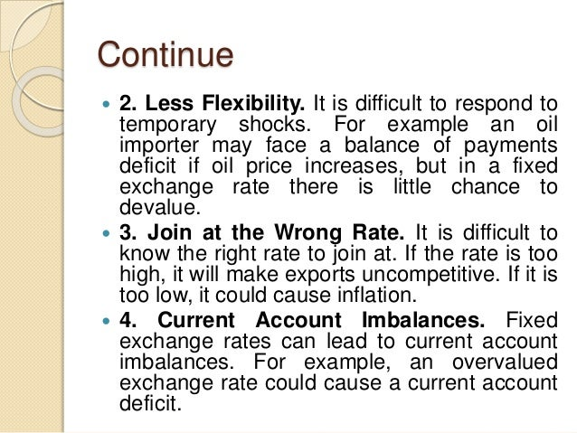 Continue  2. Less Flexibility. It is difficult to respond to temporary shocks. For example an oil importer may face a bal...