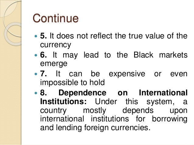 Continue  5. It does not reflect the true value of the currency  6. It may lead to the Black markets emerge  7. It can ...