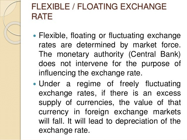 FLEXIBLE / FLOATING EXCHANGE RATE  Flexible, floating or fluctuating exchange rates are determined by market force. The m...