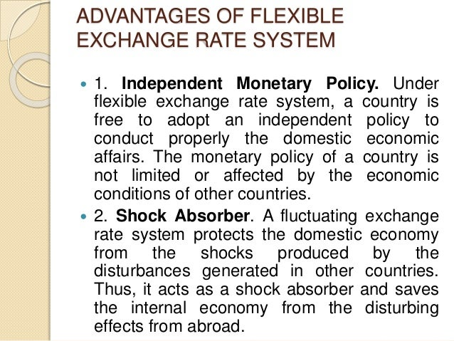 ADVANTAGES OF FLEXIBLE EXCHANGE RATE SYSTEM  1. Independent Monetary Policy. Under flexible exchange rate system, a count...