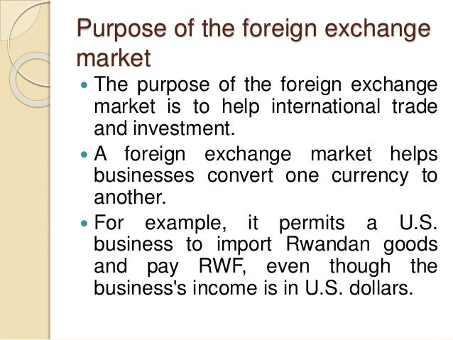 Purpose of the foreign exchange market  The purpose of the foreign exchange market is to help international trade and inv...