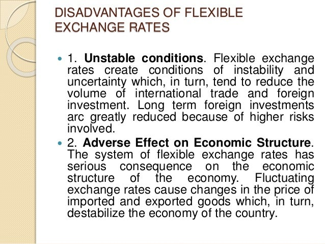 DISADVANTAGES OF FLEXIBLE EXCHANGE RATES  1. Unstable conditions. Flexible exchange rates create conditions of instabilit...