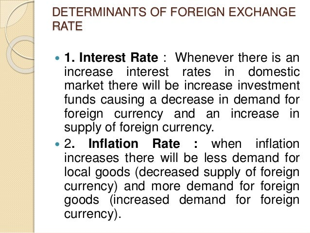 DETERMINANTS OF FOREIGN EXCHANGE RATE  1. Interest Rate : Whenever there is an increase interest rates in domestic market...