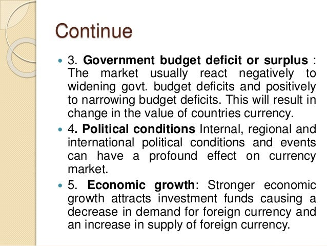 Continue  3. Government budget deficit or surplus : The market usually react negatively to widening govt. budget deficits...
