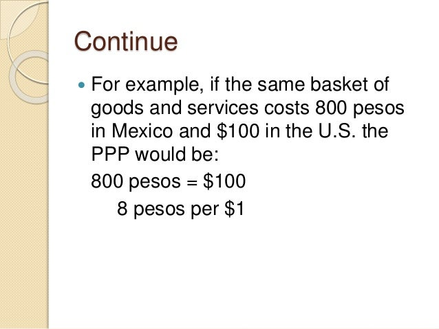 Continue  For example, if the same basket of goods and services costs 800 pesos in Mexico and $100 in the U.S. the PPP wo...