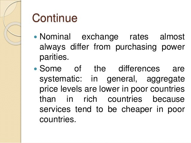 Continue  Nominal exchange rates almost always differ from purchasing power parities.  Some of the differences are syste...