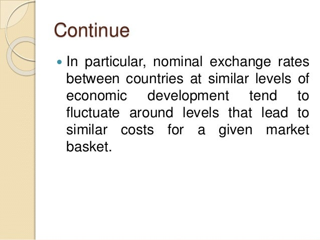 Continue  In particular, nominal exchange rates between countries at similar levels of economic development tend to fluct...