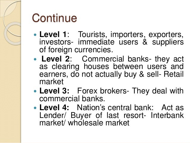 Continue  Level 1: Tourists, importers, exporters, investors- immediate users & suppliers of foreign currencies.  Level ...