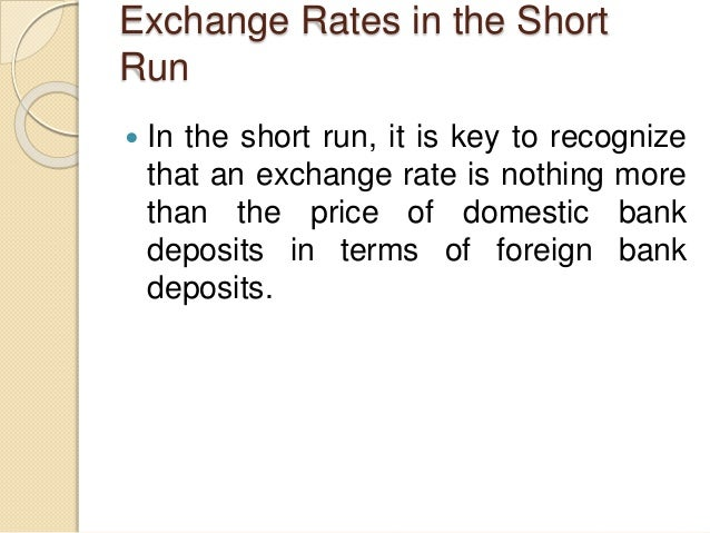 Exchange Rates in the Short Run  In the short run, it is key to recognize that an exchange rate is nothing more than the ...