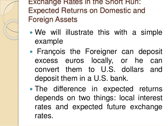 Exchange Rates in the Short Run: Expected Returns on Domestic and Foreign Assets  We will illustrate this with a simple e...