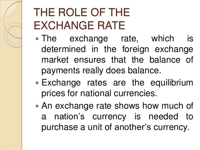 THE ROLE OF THE EXCHANGE RATE  The exchange rate, which is determined in the foreign exchange market ensures that the bal...