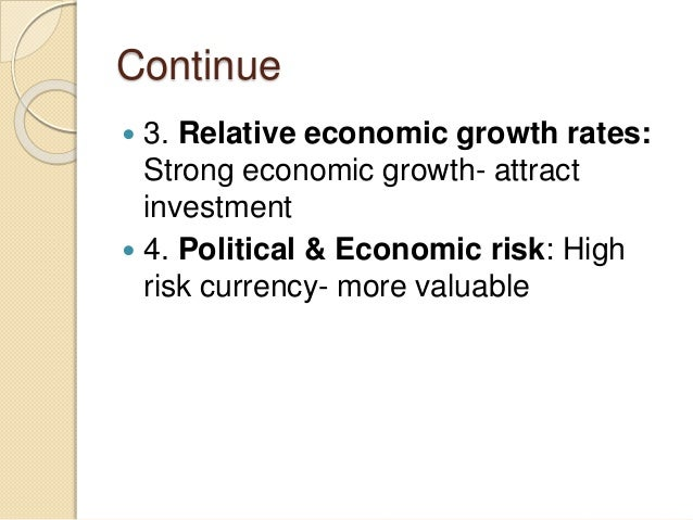 Continue  3. Relative economic growth rates: Strong economic growth- attract investment  4. Political & Economic risk: H...