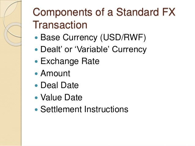 Components of a Standard FX Transaction  Base Currency (USD/RWF)  Dealt' or 'Variable' Currency  Exchange Rate  Amount...