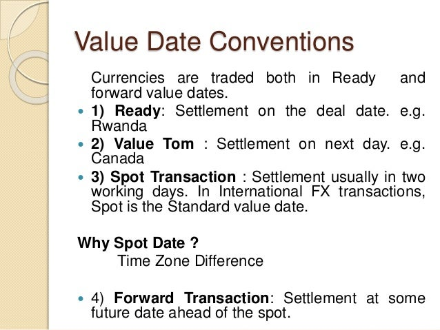 Value Date Conventions Currencies are traded both in Ready and forward value dates.  1) Ready: Settlement on the deal dat...