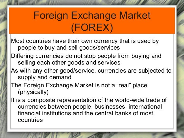 Foreign Exchange Market  (FOREX)  Most countries have their own currency that is used by  people to buy and sell goods/ser...