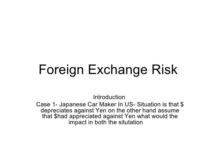 Foreign Exchange Risk  Introduction  Case 1- Japanese Car Maker In US- Situation is that $ depreciates against Yen on the ...
