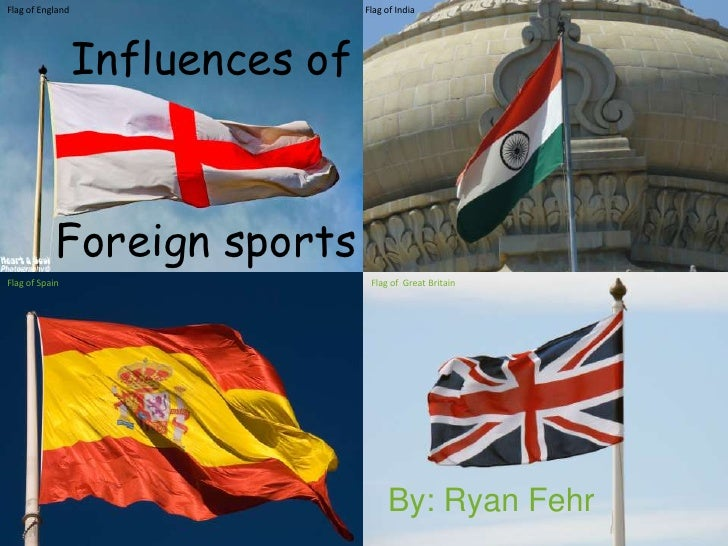 Flag of England                   Flag of India                  Influences of            Foreign sportsFlag of Spain     ...