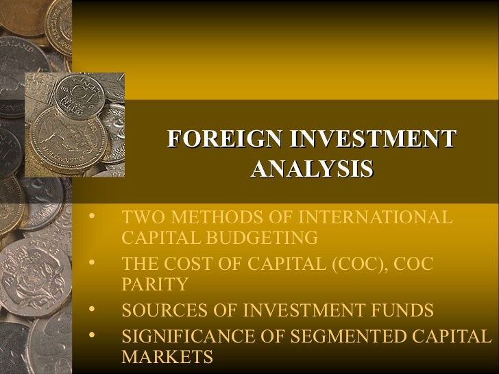 FOREIGN INVESTMENT             ANALYSIS•   TWO METHODS OF INTERNATIONAL    CAPITAL BUDGETING•   THE COST OF CAPITAL (COC),...