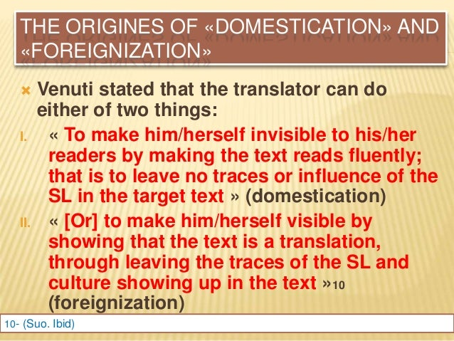 domestication and foreignization in translation Domestication and foreignisation in film translation margherita ulrych sslmit, università di trieste 1 the illusion of transparency it is a widespread belief that transparency is a basic feature of translation.