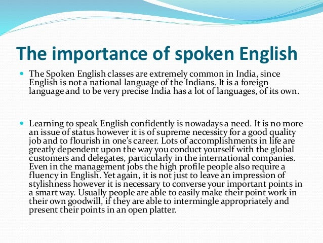 The importance of spoken English  The Spoken English classes are extremely common in India, since English is not a nation...
