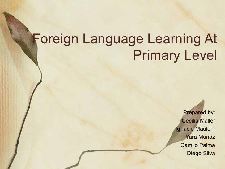 Foreign Language Learning At Primary Level Prepared by: Cecilia Maller Ignacio Maul én  Yara Muñoz Camilo Palma Diego Silva