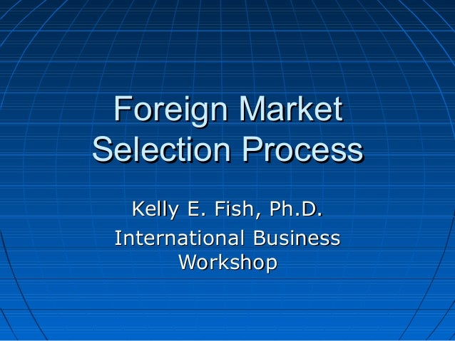 Foreign MarketSelection Process   Kelly E. Fish, Ph.D. International Business        Workshop