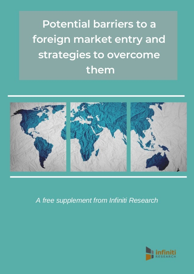 Potential barriers to a foreign market entry and strategies to overcome them A free supplement from Infiniti Research