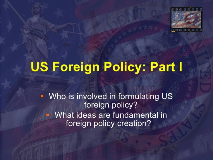 US Foreign Policy: Part I <ul><li>Who is involved in formulating US foreign policy? </li></ul><ul><li>What ideas are funda...