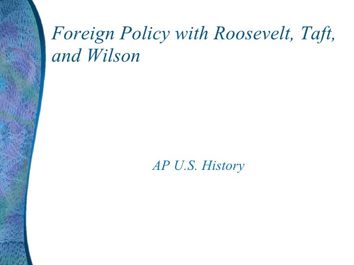Foreign Policy with Roosevelt, Taft, and Wilson AP U.S. History