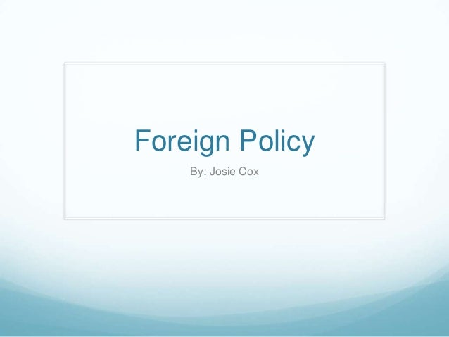Foreign Policy By: Josie Cox