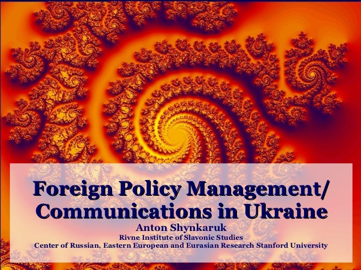 Foreign Policy Management/ Communications in Ukraine Anton Shynkaruk Rivne Institute of Slavonic Studies Center of Russian...