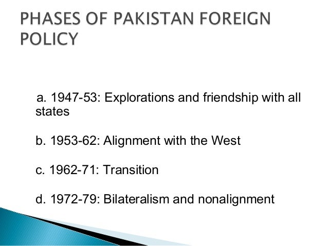 "dterminants of pakistans foreign policy 4 ""foreign policy is a thought out course of action for achieving objectives in foreign relations as dictated by the ideology of national interest"" —dr mohinder kumar  the foreign policy of each nation contains: 1 a set of principles, policies and decisions adopted and followed by the nation in international relations 2."