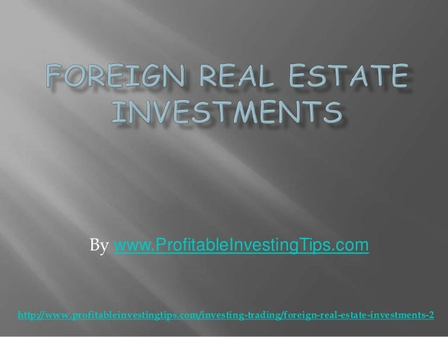 By www.ProfitableInvestingTips.comhttp://www.profitableinvestingtips.com/investing-trading/foreign-real-estate-investments-2