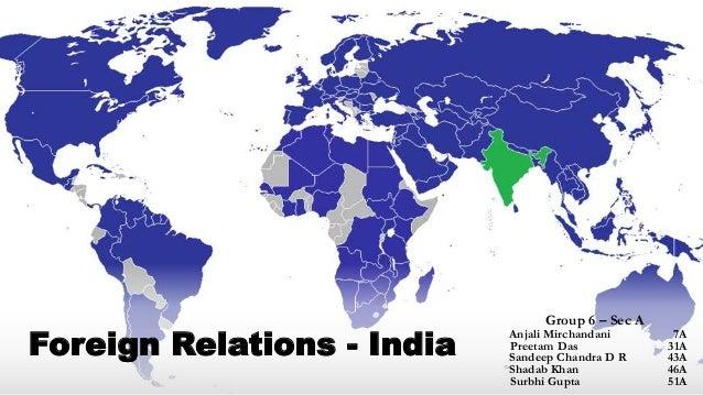 Foreign Relations - India Group 6 – Sec A Anjali Mirchandani 7A Preetam Das 31A Sandeep Chandra D R 43A Shadab Khan 46A Su...