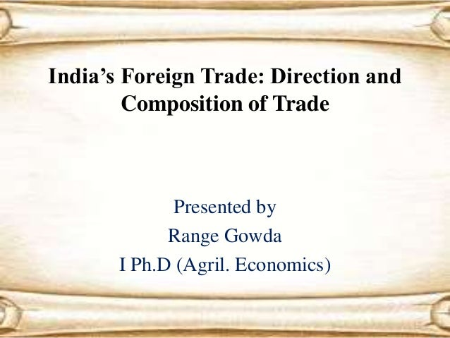 India's Foreign Trade: Direction and Composition of Trade Presented by Range Gowda I Ph.D (Agril. Economics)