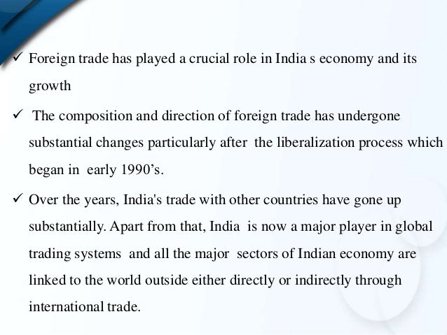 indian foreign trade Abstract india adopted an external orientation in 1991 and a steady process  of liberalization has been implemented in foreign trade policy during the last.