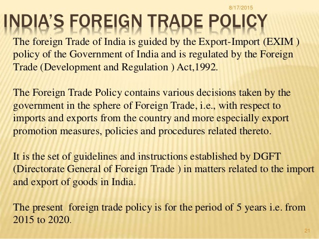 foreign trade policy of india The massive trade liberalisation measures adopted after 1991 mark a major departure from the relatively protectionist trade policies pursued in earlier years the current trade policy.