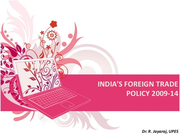 INDIA'S FOREIGN TRADE         POLICY 2009-14            Dr. R. Jayaraj, UPES
