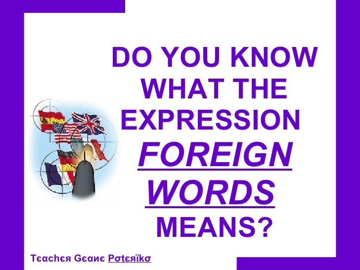 DO YOU KNOW WHAT THE EXPRESSION  FOREIGN WORDS   MEANS? Tєαc h єя Gєαиє  Pσtєяїkσ