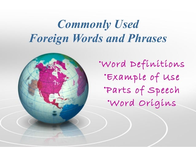 Commonly Used Foreign Words and Phrases •Word Definitions •Example of Use •Parts of Speech •Word Origins
