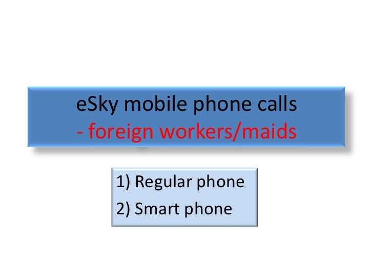 eSky mobile phone calls- foreign workers/maids    1) Regular phone    2) Smart phone