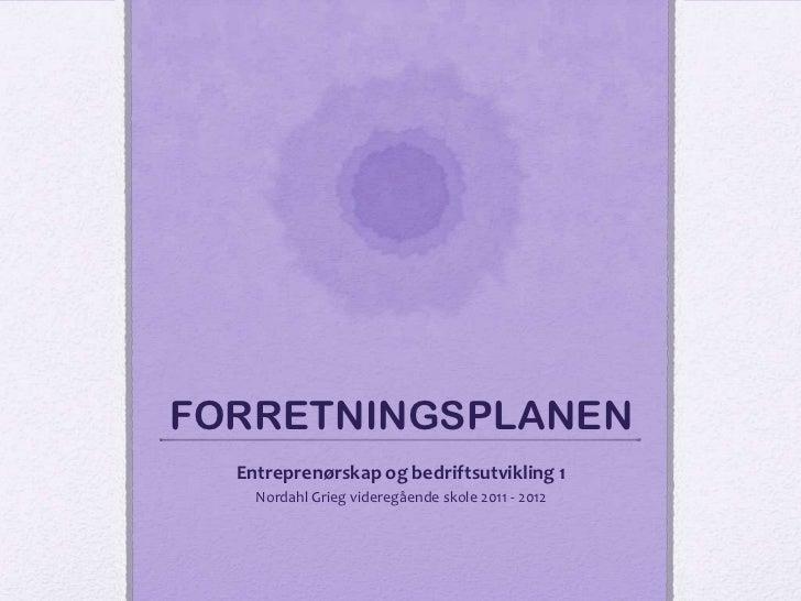 FORRETNINGSPLANEN  Entreprenørskap og bedriftsutvikling 1    Nordahl Grieg videregående skole 2011 - 2012